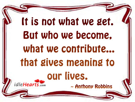 It Is Not What We Get. But Who We Become…