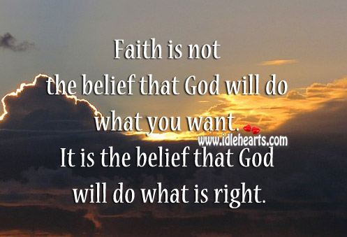 Faith Is Not The Belief That God Will Do What You Want.