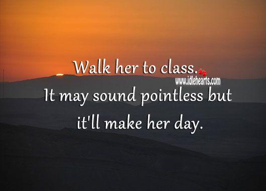 Image, Walk her to class. It may sound pointless but it'll make her day.