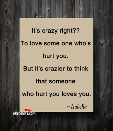 It s crazy right to love some one who s hurt you