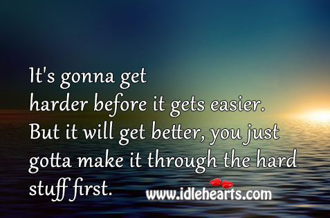 It's Gonna Get Harder Before It Gets Easier.