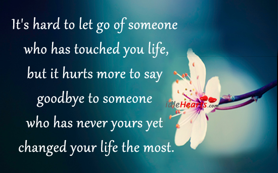It's Hard To Let Go Of Someone Who Has Touched You Life….