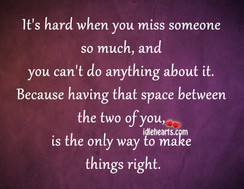 It's Hard When You Miss Someone So Much, And…