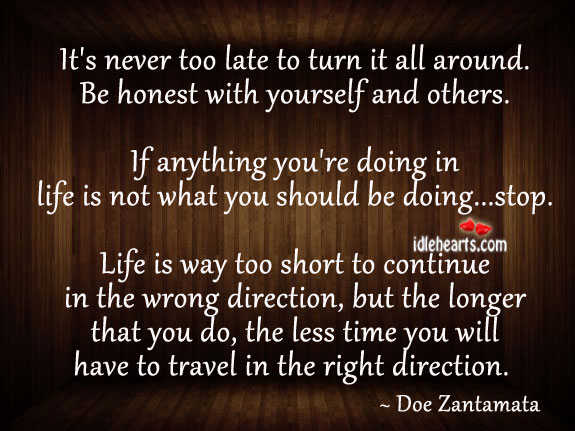It's never too late to turn it all around. Be honest. Doe Zantamata Picture Quote