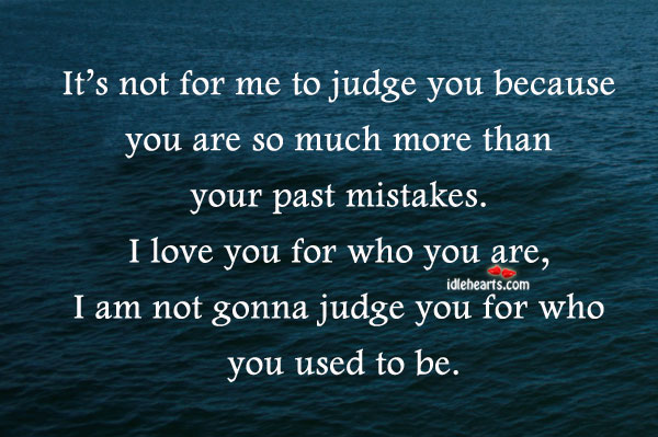 It's Not For Me To Judge You Because You Are So Much More…