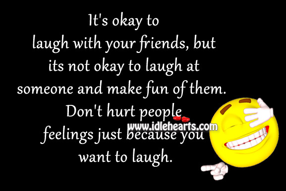 Don't hurt people feelings just because you want to laugh. Image