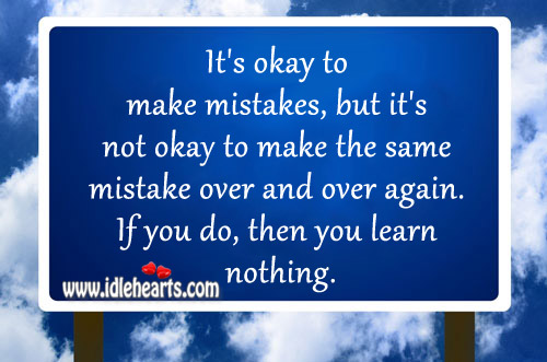 It's not okay to make the same mistake over and over again. Image