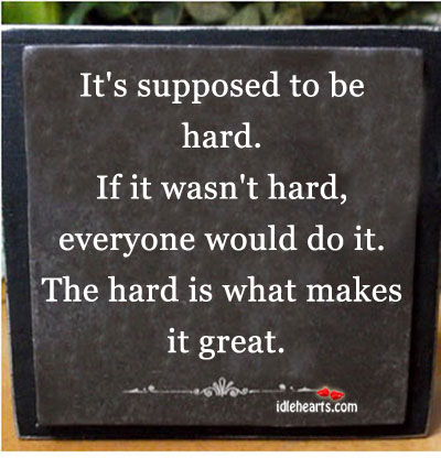 It's supposed to be hard. If it wasn't hard Image