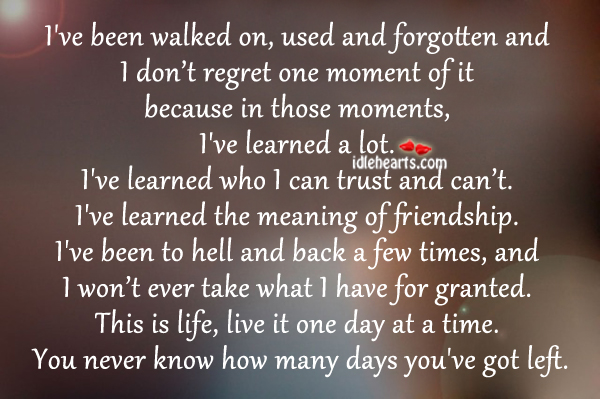 I've Been Walked On, Used And Forgotten And I Don't Regret….