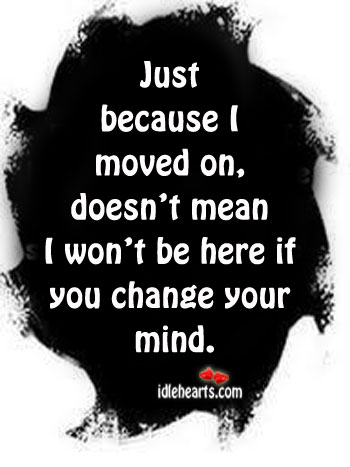 Just Because I Moved On, Doesn't Mean I Won't Be Here….