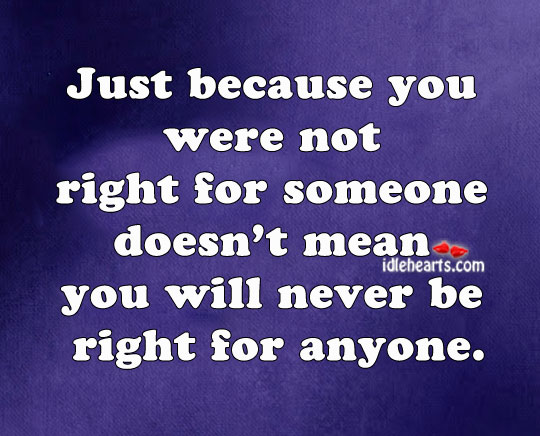 Just Because You Were Not Right For Someone