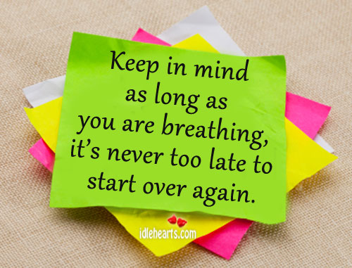 Keep In Mind As Long As You Are Breathing, It's Never Too….