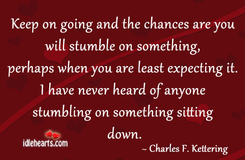 Keep On Going And The Chances Are You Will Stumble On