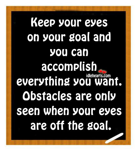 Keep Your Eyes On Your Goal And You Can….