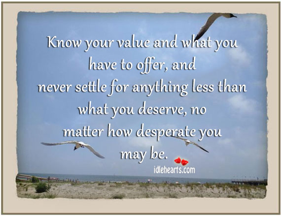 Know Your Value And What You Have To Offer…