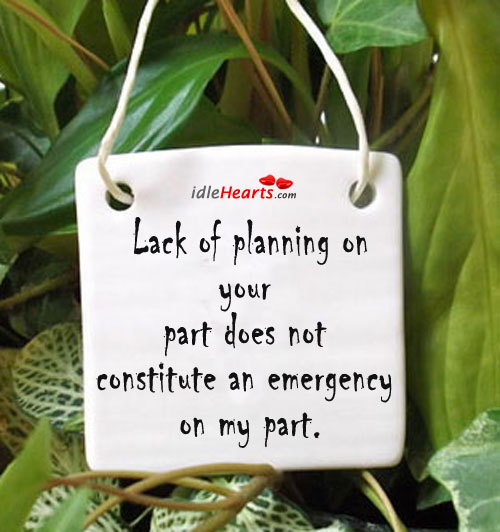 Lack Of Planning On Your Part Does Not