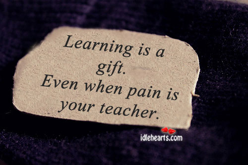 Learning is a gift. Even when pain is your teacher. Image