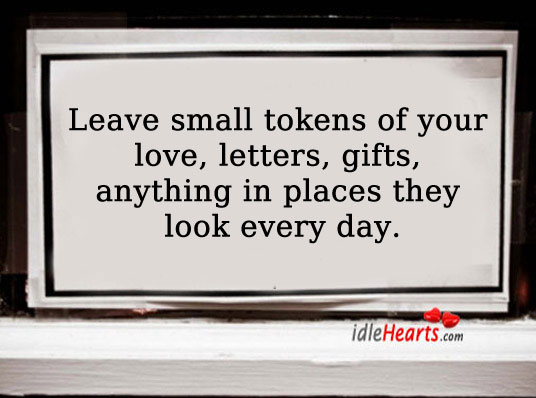 Leave Small Tokens Of Your Love.