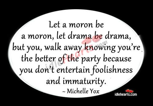 Let a moron be a moron, let drama be drama Image