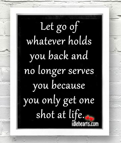 Let Go Of Whatever Holds You Back And No Longer Serves You