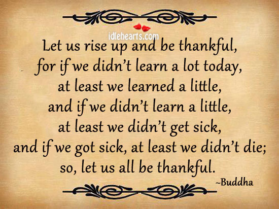 Let us rise up and be thankful, for if we didn't learn a lot today. Buddha Picture Quote