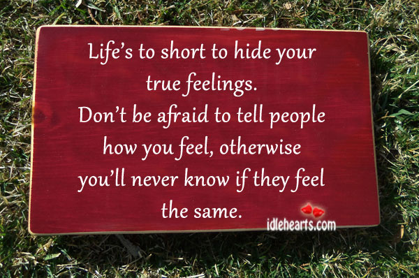Life is Too Short To Hide Your True Feelings.