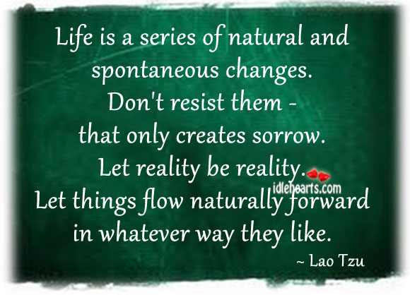 Life Is A Series Of Natural And Spontaneous Changes.