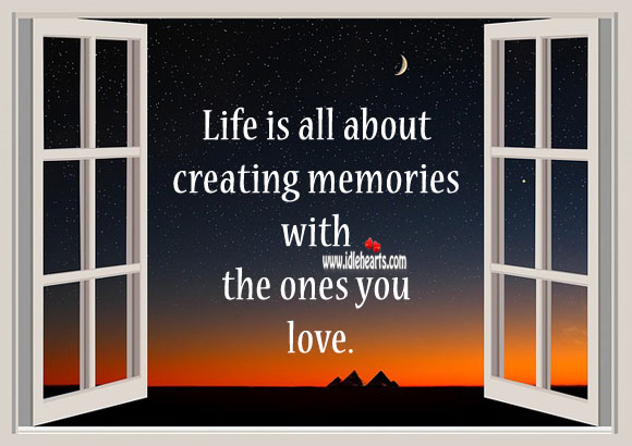 Life Is All About Creating Memories With The Ones You Love., Memories