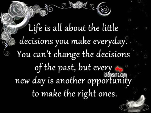Life Is All About The Little Decisions You Make Everyday.