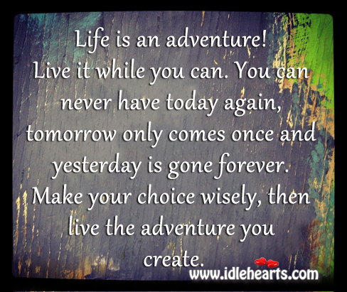 Make Your Choice Wisely, Then Live The Adventure You Create.
