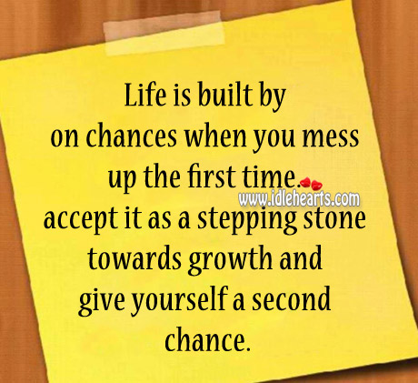 Life Is Built By On Chances When You Mess Up The First Time.