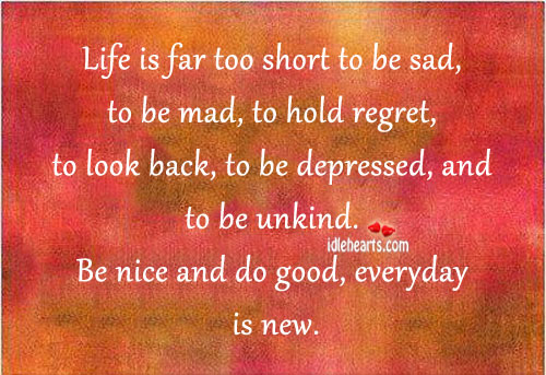 Life Is Far Too Short To Be Sad, To Be Mad…