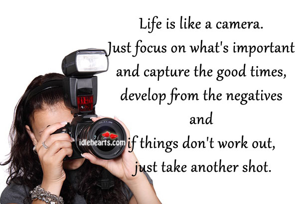 Life Is Like A Camera. Just Focus On What's Important