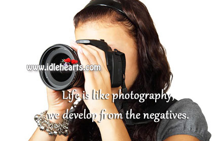 Life Is Like Photography, We Develop From The Negatives.