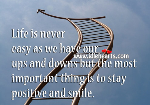 Life is never easy as we have our ups and downs Stay Positive Quotes Image