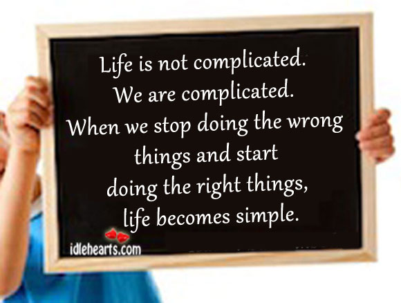 Life Is Not Complicated. We Are Complicated.
