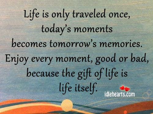 Life is Only Traveled Once, Today's Moment Becomes….