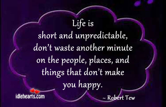 Life Is Short And Unpredictable, Don't Waste It On Wrong People