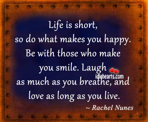 Life Is Short, So Do What Makes You Happy.