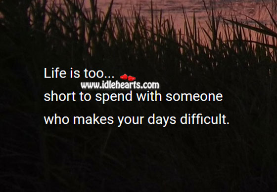 Image, Life is too short to spend with one who makes days difficult.