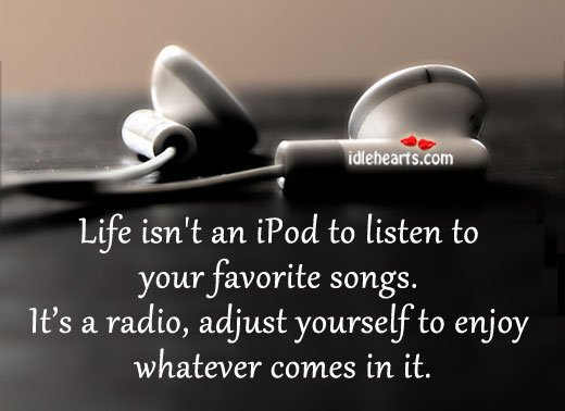Life isn't an ipod to listen to your favorite songs. Image