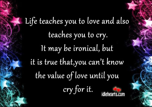 Life teaches you to love and also teaches you to cry. Image