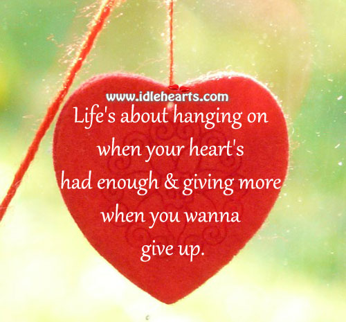 Life's about hanging on when your heart's
