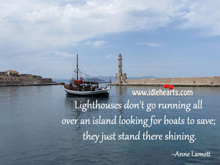 Lighthouses don' go running all over an island looking for boats to save; Image