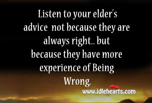 Listen To Your Elder's Advice Not Because They Are Always Right
