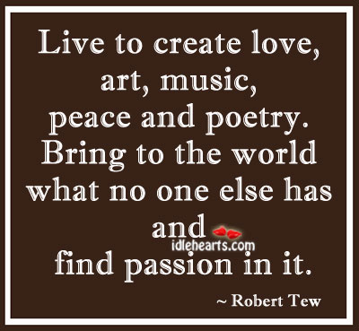 Live To Create Love, Art, Music, Peace And Poetry.