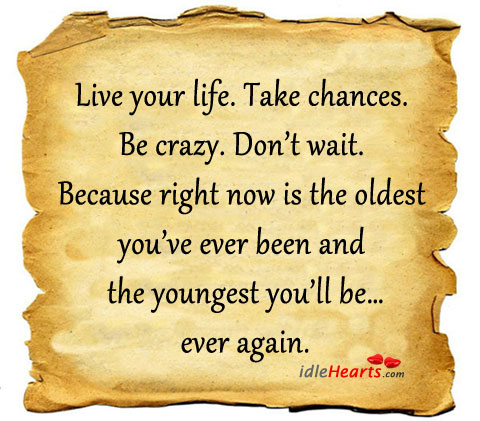 Live Your Life. Take Chances. Be Crazy. Don't Wait!