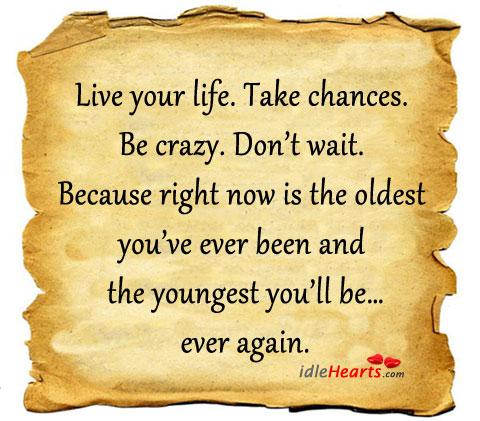 Live Your Life. Take Chances. Be Crazy. Don't Wait!