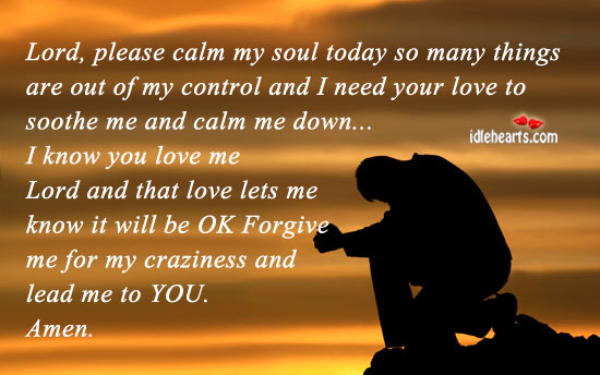 Lord, Please Calm My Soul Today., Control, Down, Forgive, Lead, Lord, Love, Need, Soul, Today