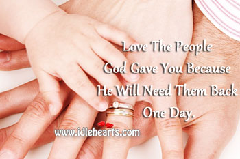 Love the people God gave you because he will need them back one day. Image